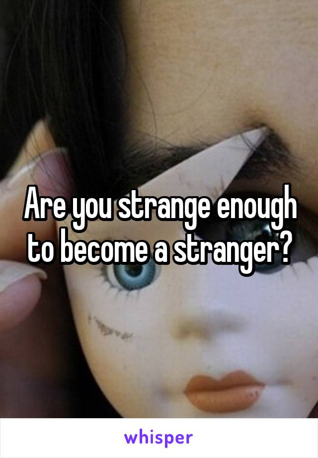 Are you strange enough to become a stranger?