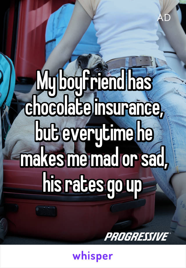 My boyfriend has chocolate insurance, but everytime he makes me mad or sad, his rates go up