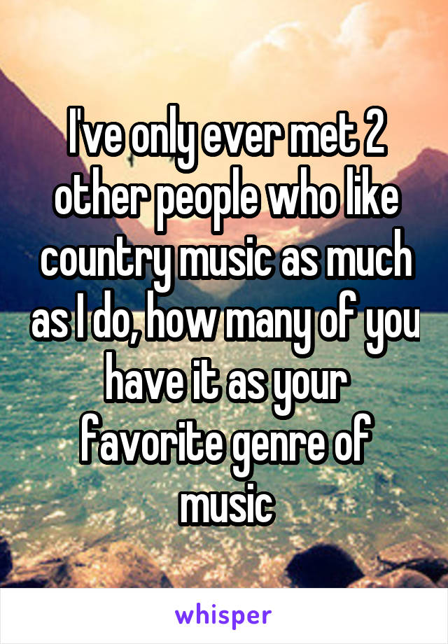 I've only ever met 2 other people who like country music as much as I do, how many of you have it as your favorite genre of music