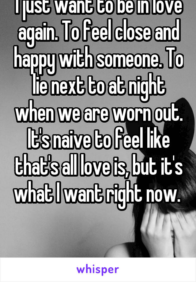 I just want to be in love again. To feel close and happy with someone. To lie next to at night when we are worn out. It's naive to feel like that's all love is, but it's what I want right now.