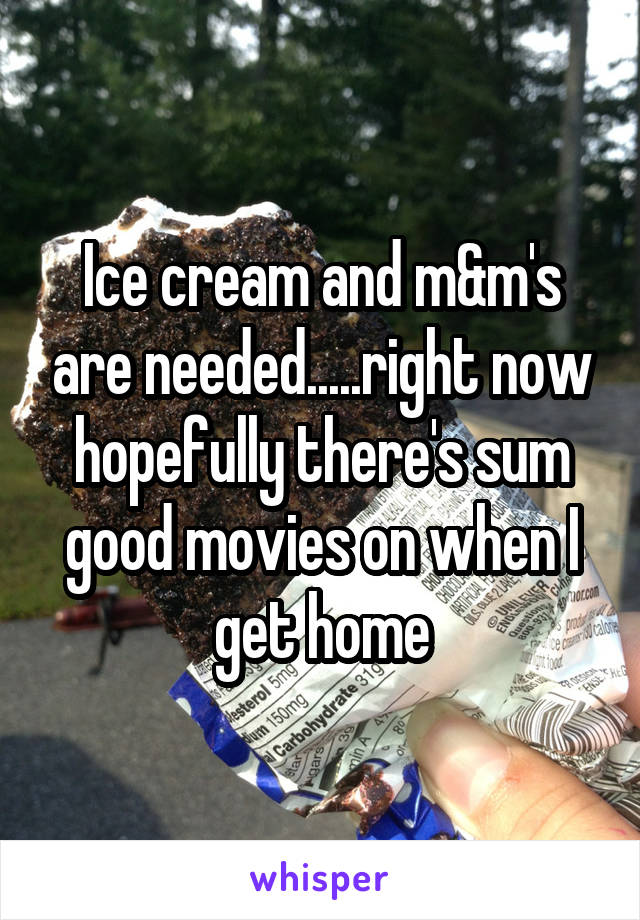 Ice cream and m&m's are needed.....right now hopefully there's sum good movies on when I get home