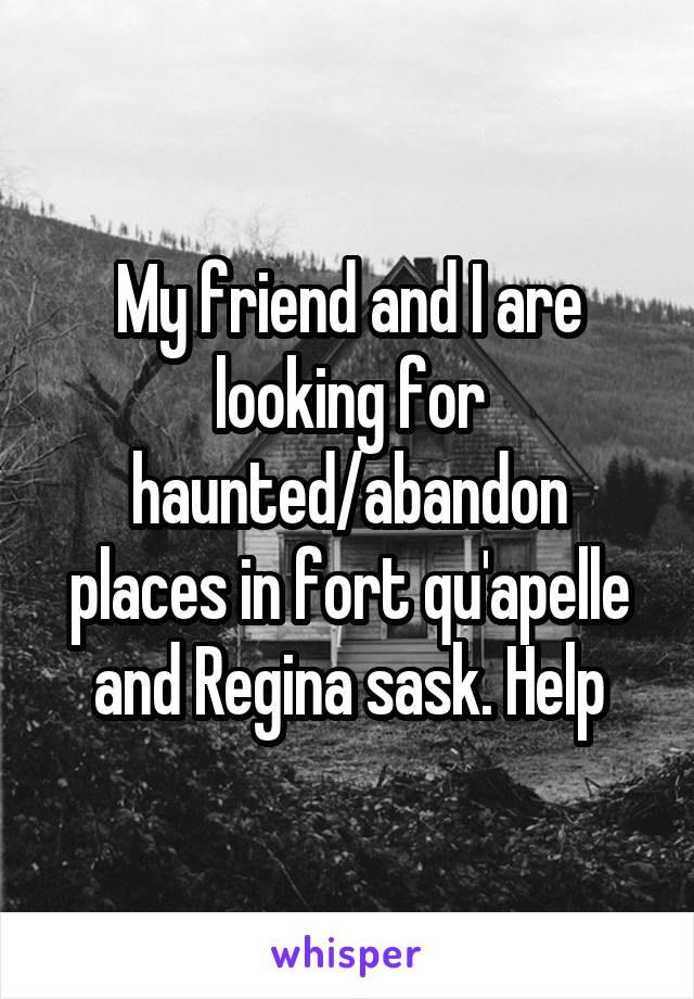 My friend and I are looking for haunted/abandon places in fort qu'apelle and Regina sask. Help