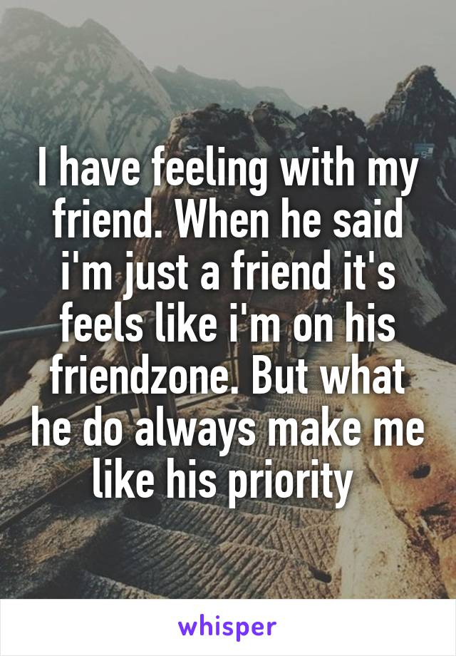 I have feeling with my friend. When he said i'm just a friend it's feels like i'm on his friendzone. But what he do always make me like his priority