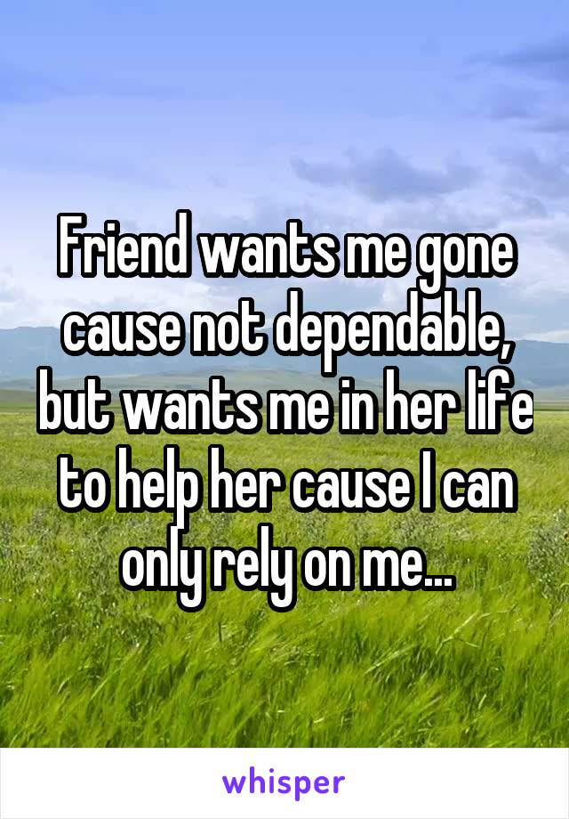 Friend wants me gone cause not dependable, but wants me in her life to help her cause I can only rely on me...