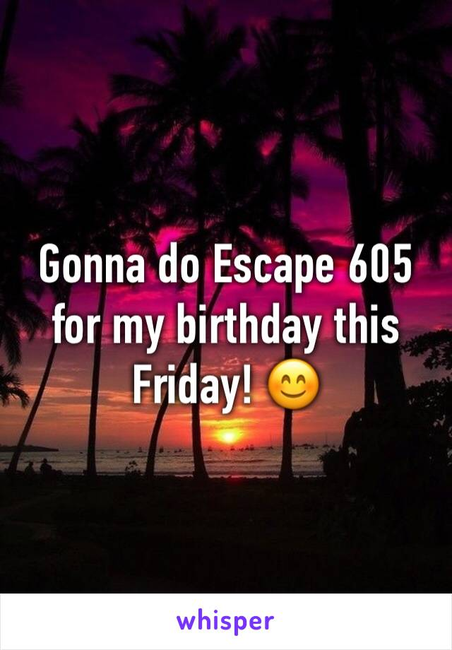Gonna do Escape 605 for my birthday this Friday! 😊