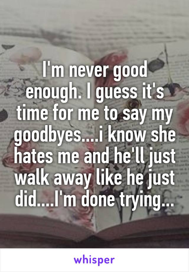 I'm never good enough. I guess it's time for me to say my goodbyes....i know she hates me and he'll just walk away like he just did....I'm done trying...