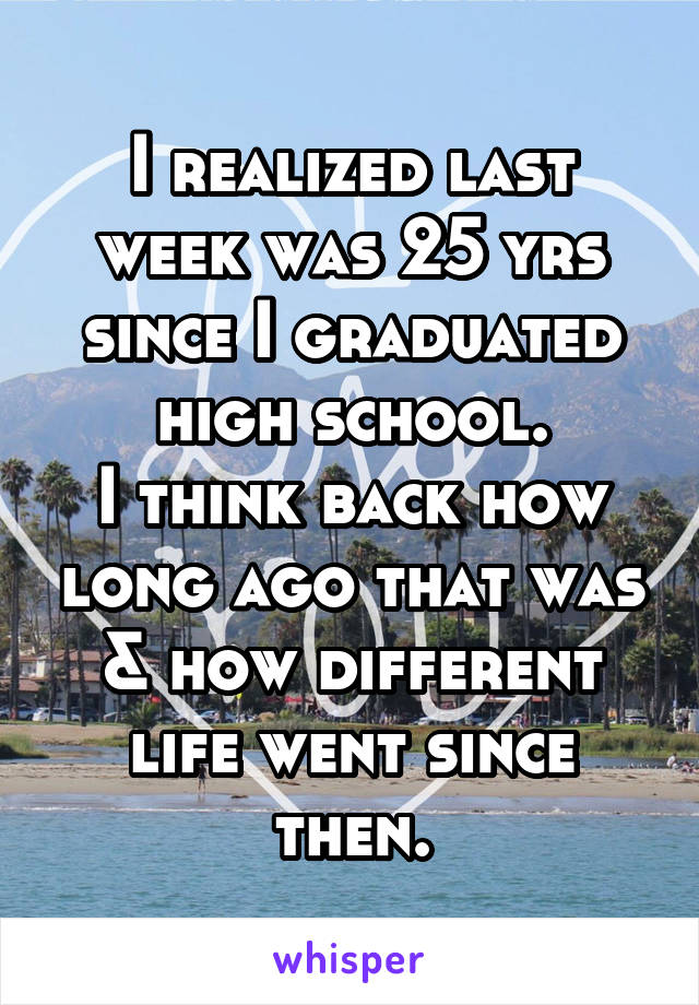 I realized last week was 25 yrs since I graduated high school. I think back how long ago that was & how different life went since then.