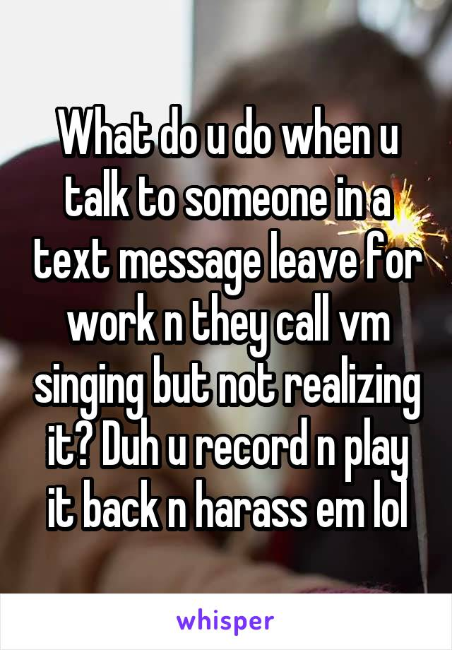 What do u do when u talk to someone in a text message leave for work n they call vm singing but not realizing it? Duh u record n play it back n harass em lol