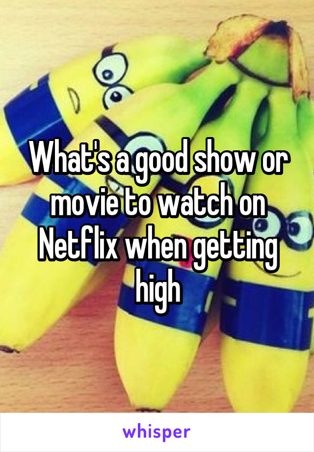 What's a good show or movie to watch on Netflix when getting high