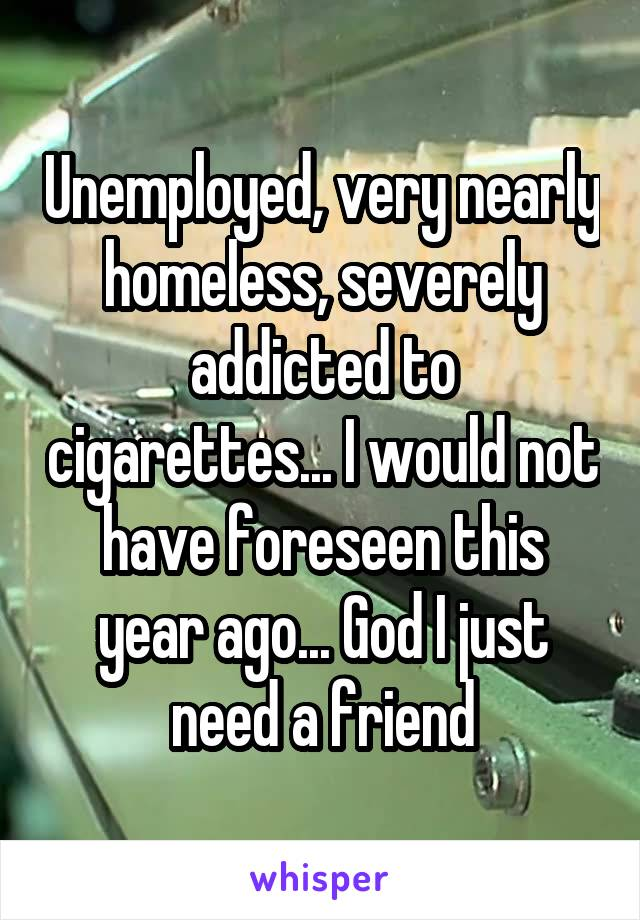 Unemployed, very nearly homeless, severely addicted to cigarettes... I would not have foreseen this year ago... God I just need a friend