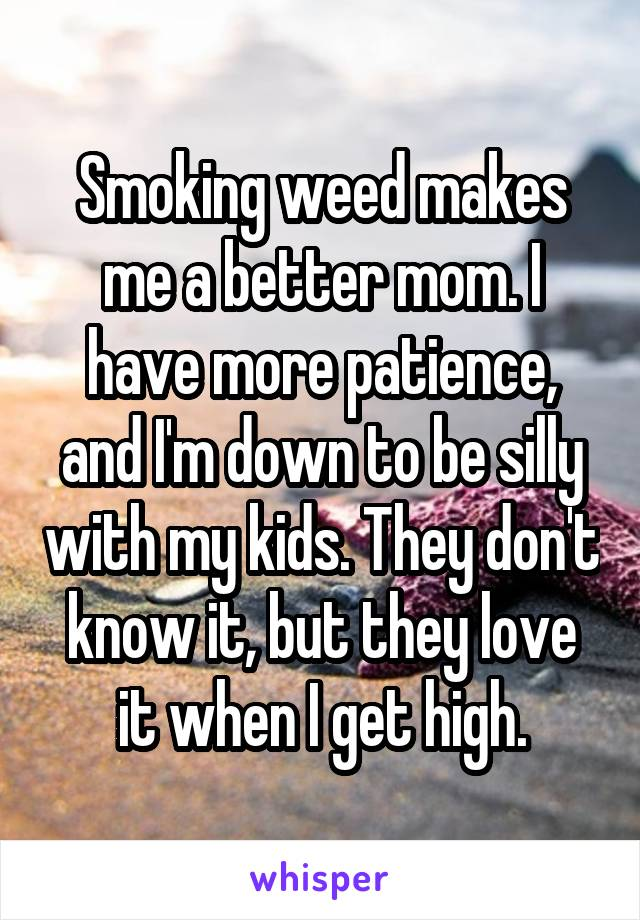 Smoking weed makes me a better mom. I have more patience, and I'm down to be silly with my kids. They don't know it, but they love it when I get high.