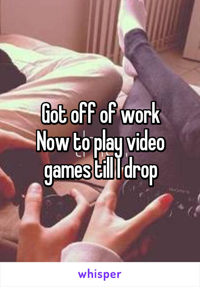 Got off of work Now to play video games till I drop