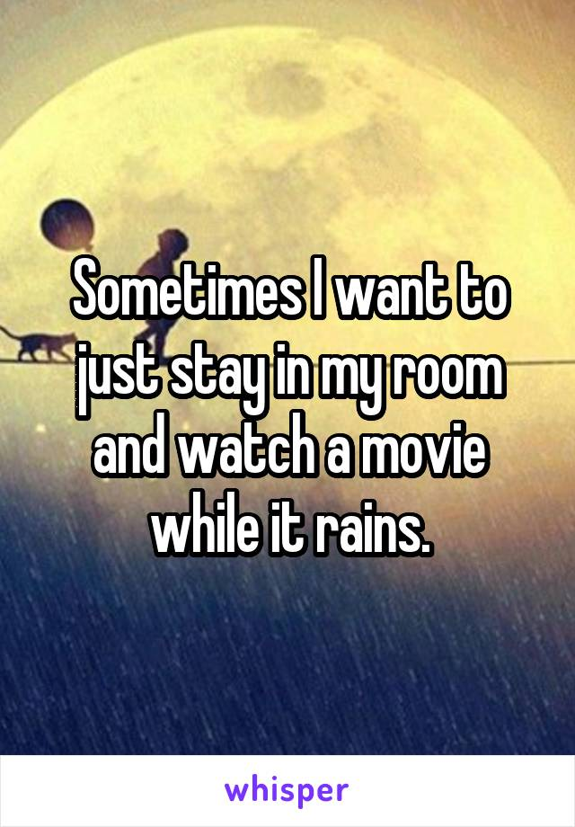 Sometimes I want to just stay in my room and watch a movie while it rains.