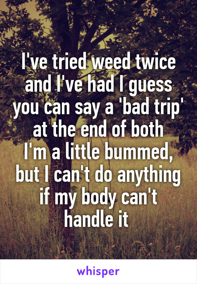 I've tried weed twice and I've had I guess you can say a 'bad trip' at the end of both I'm a little bummed, but I can't do anything if my body can't handle it