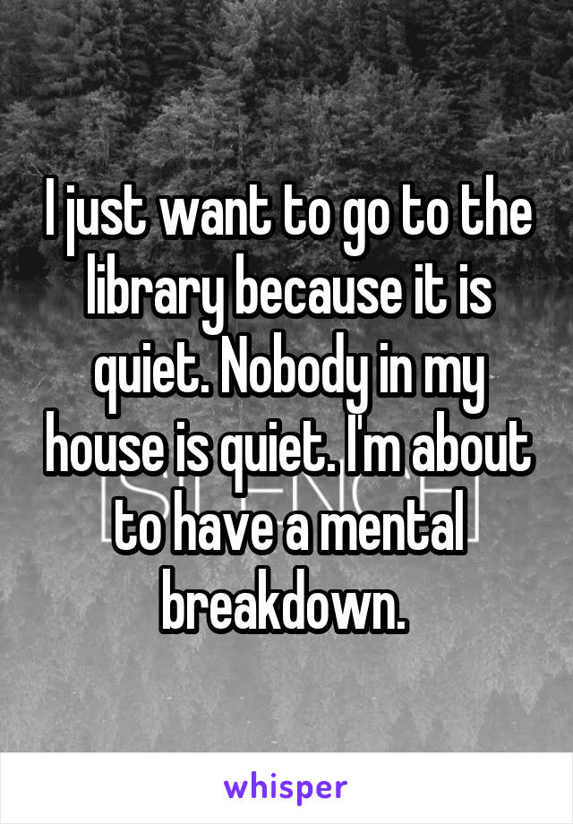 I just want to go to the library because it is quiet. Nobody in my house is quiet. I'm about to have a mental breakdown.