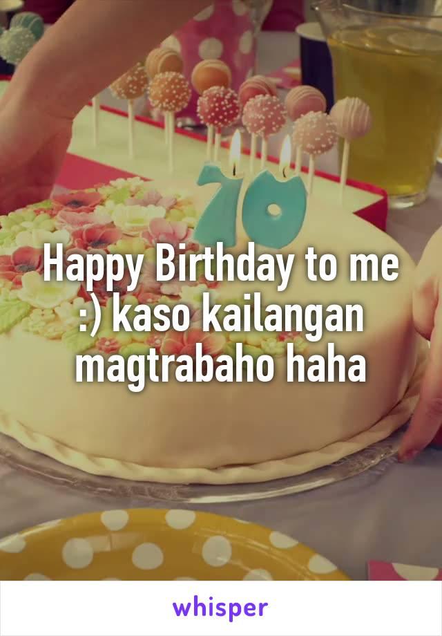 Happy Birthday to me :) kaso kailangan magtrabaho haha