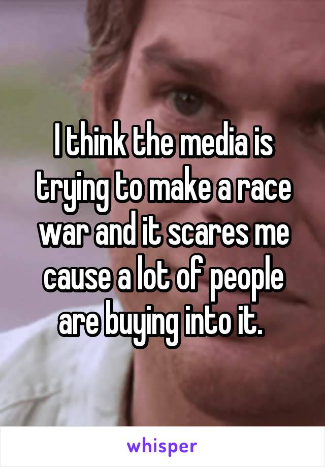 I think the media is trying to make a race war and it scares me cause a lot of people are buying into it.