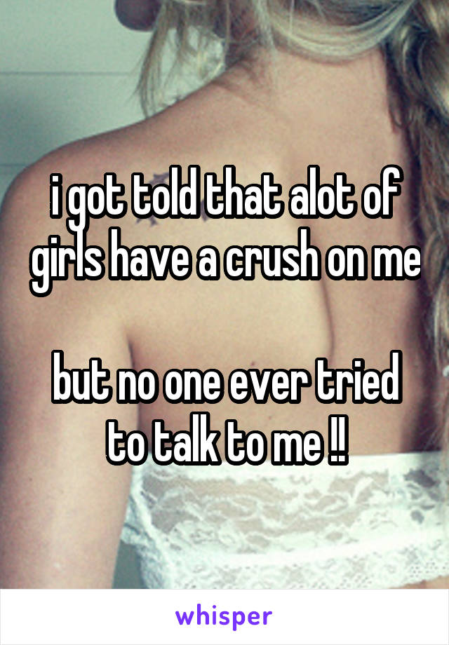 i got told that alot of girls have a crush on me  but no one ever tried to talk to me !!