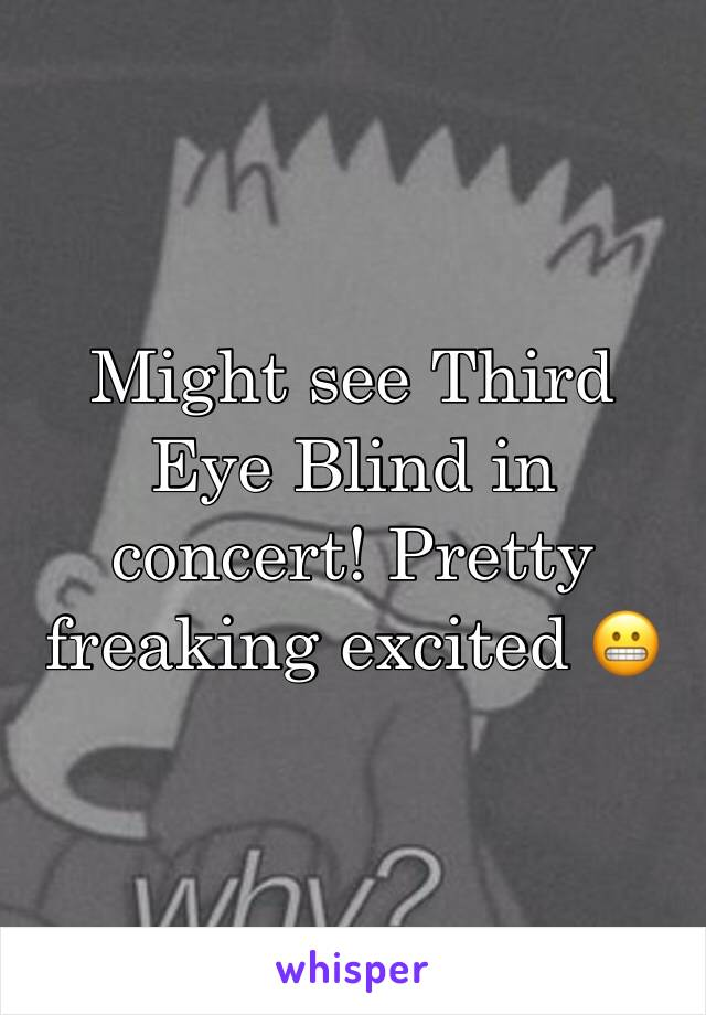 Might see Third Eye Blind in concert! Pretty freaking excited 😬