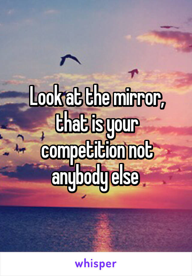 Look at the mirror, that is your competition not anybody else