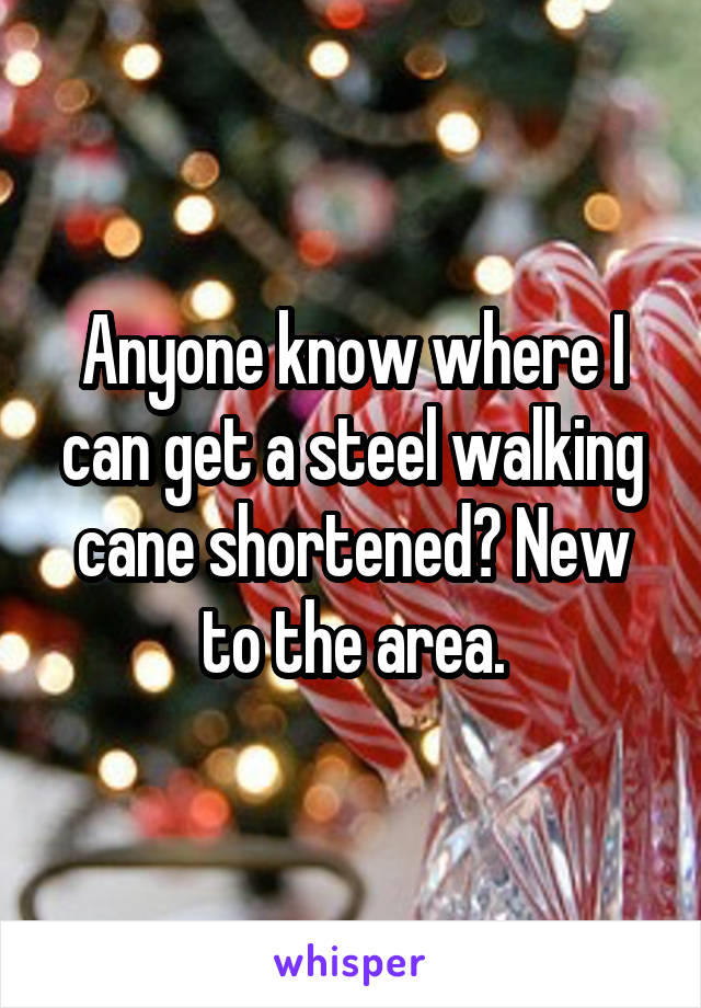 Anyone know where I can get a steel walking cane shortened? New to the area.