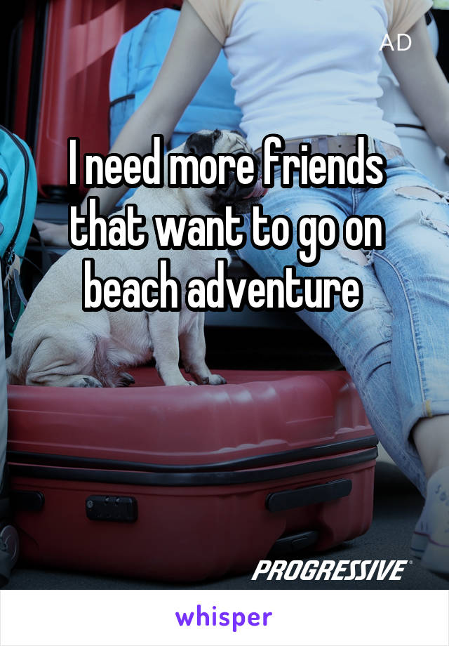 I need more friends that want to go on beach adventure
