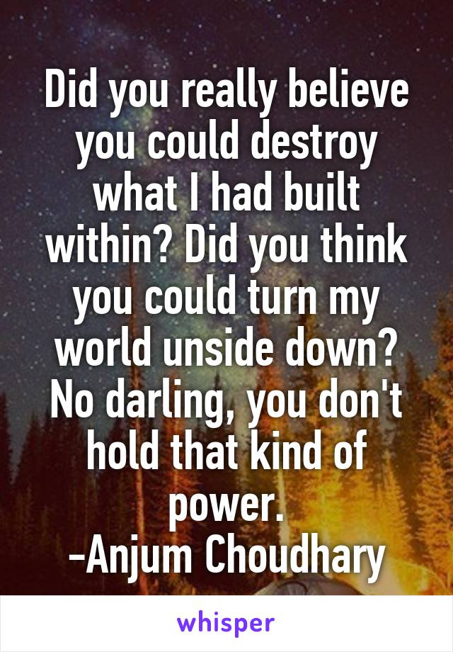 Did you really believe you could destroy what I had built within? Did you think you could turn my world unside down? No darling, you don't hold that kind of power. -Anjum Choudhary