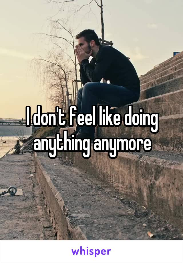 I don't feel like doing anything anymore