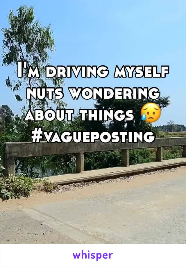 I'm driving myself nuts wondering about things 😥 #vagueposting