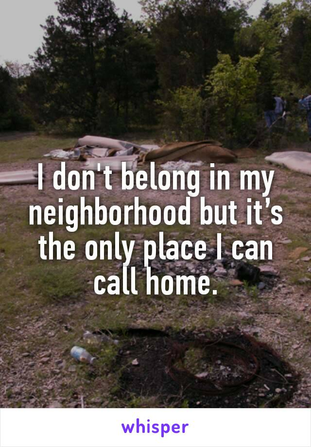 I don't belong in my neighborhood but it's the only place I can call home.