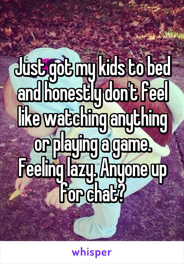 Just got my kids to bed and honestly don't feel like watching anything or playing a game. Feeling lazy. Anyone up for chat?