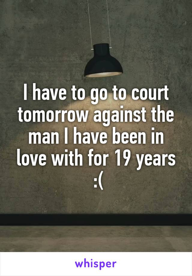 I have to go to court tomorrow against the man I have been in love with for 19 years  :(