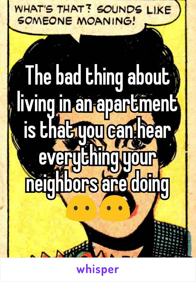 The bad thing about living in an apartment is that you can hear everything your neighbors are doing😶😶