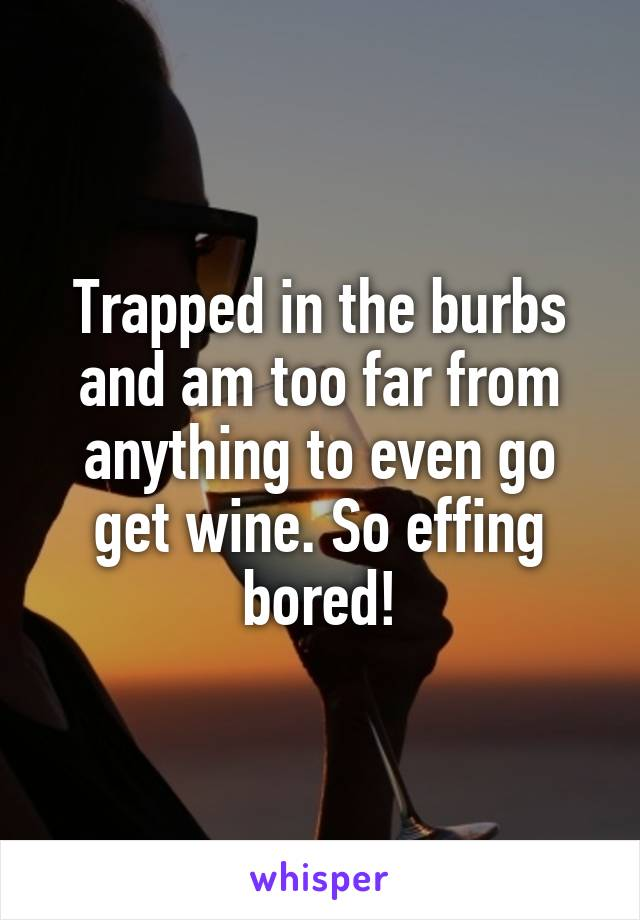 Trapped in the burbs and am too far from anything to even go get wine. So effing bored!