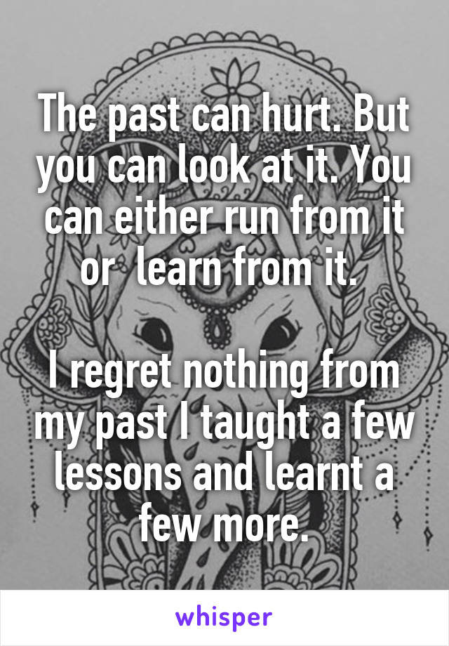 The past can hurt. But you can look at it. You can either run from it or  learn from it.   I regret nothing from my past I taught a few lessons and learnt a few more.