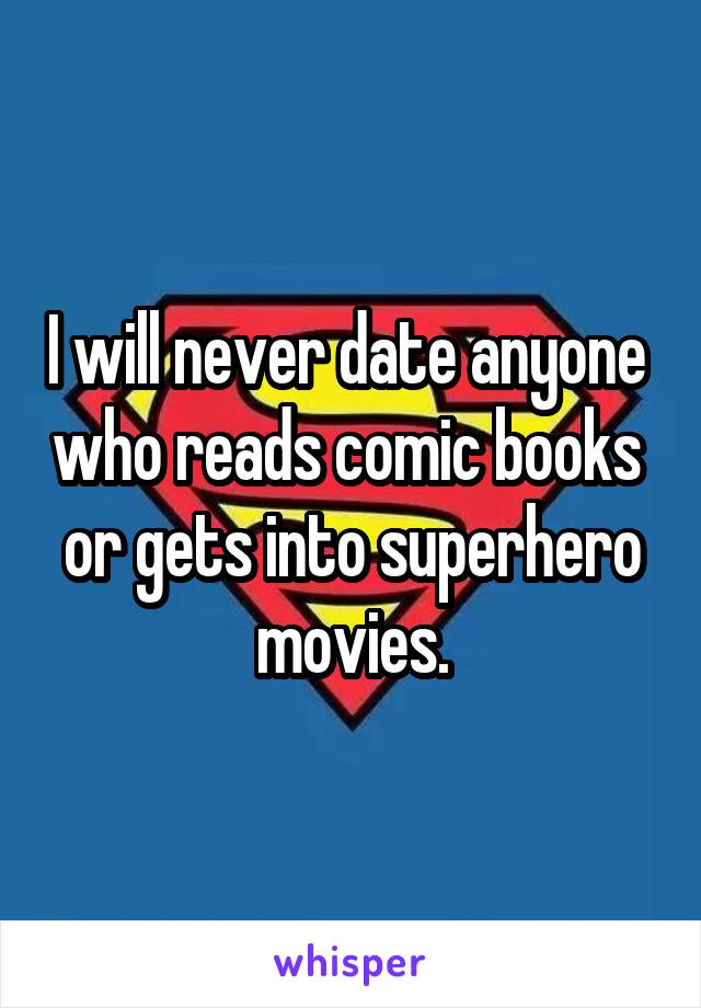 I will never date anyone  who reads comic books  or gets into superhero movies.