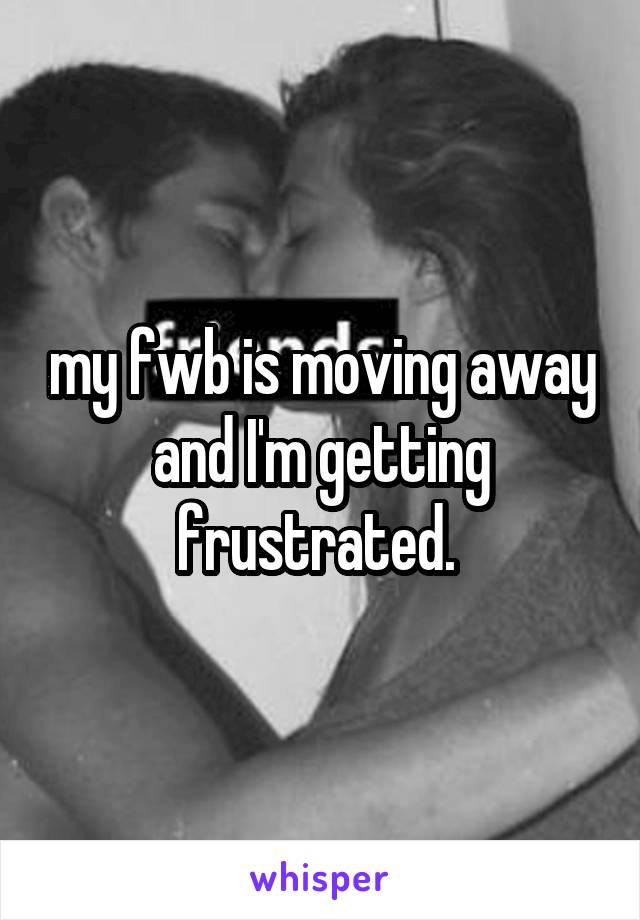 my fwb is moving away and I'm getting frustrated.
