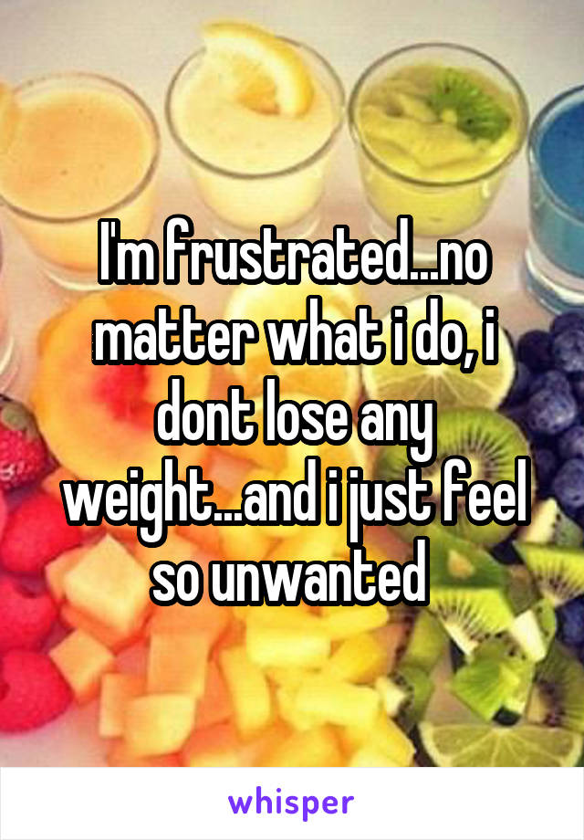I'm frustrated...no matter what i do, i dont lose any weight...and i just feel so unwanted