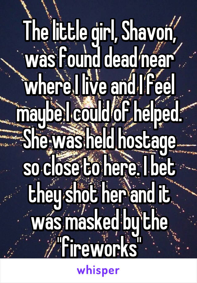 "The little girl, Shavon, was found dead near where I live and I feel maybe I could of helped. She was held hostage so close to here. I bet they shot her and it was masked by the ""fireworks"""
