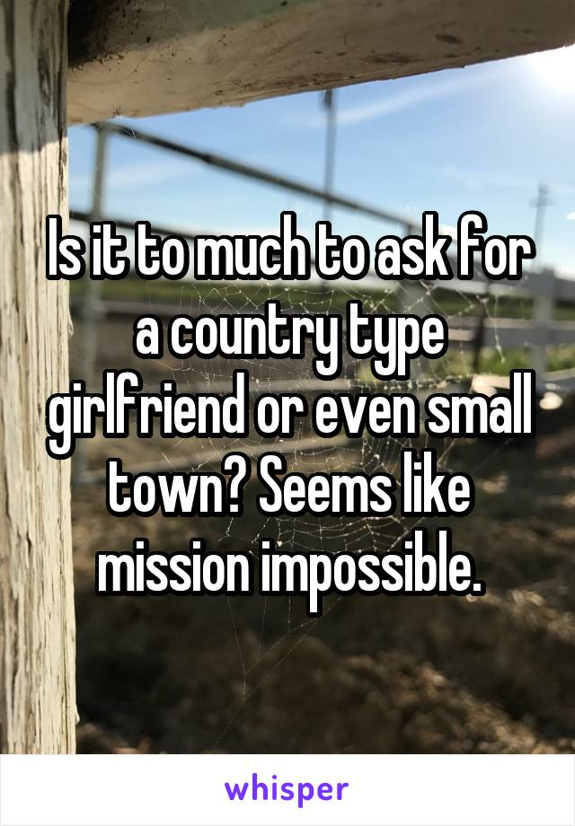 Is it to much to ask for a country type girlfriend or even small town? Seems like mission impossible.