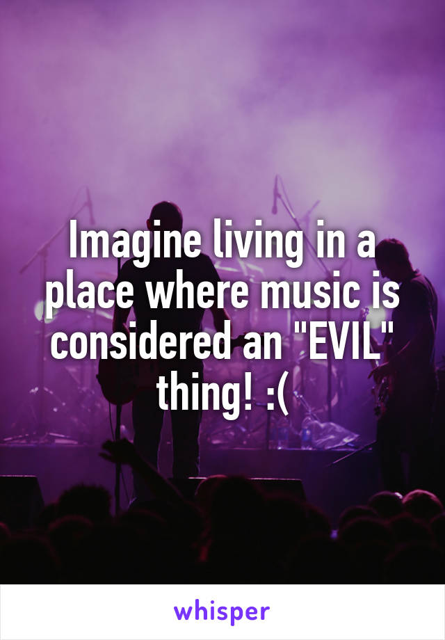 "Imagine living in a place where music is considered an ""EVIL"" thing! :("