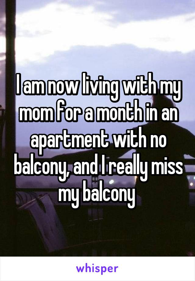 I am now living with my mom for a month in an apartment with no balcony, and I really miss my balcony