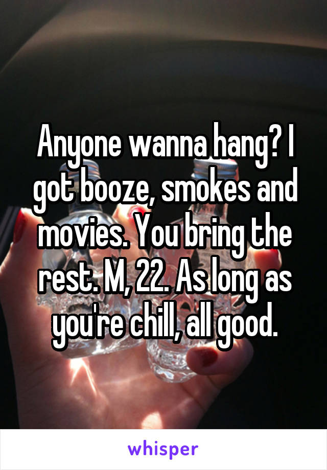 Anyone wanna hang? I got booze, smokes and movies. You bring the rest. M, 22. As long as you're chill, all good.