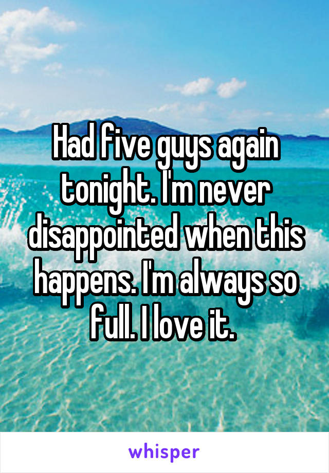 Had five guys again tonight. I'm never disappointed when this happens. I'm always so full. I love it.