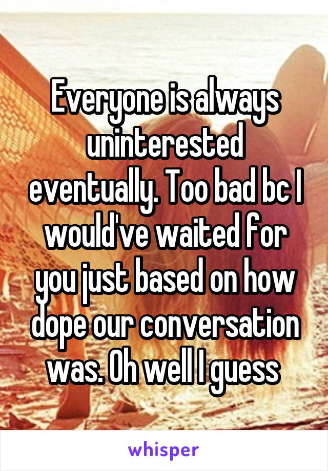 Everyone is always uninterested eventually. Too bad bc I would've waited for you just based on how dope our conversation was. Oh well I guess
