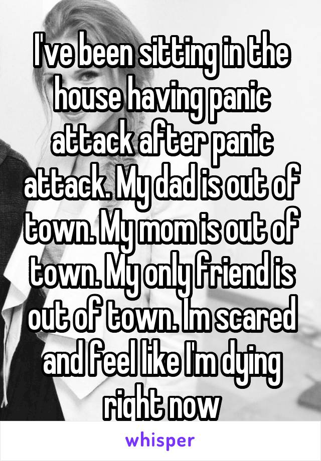 I've been sitting in the house having panic attack after panic attack. My dad is out of town. My mom is out of town. My only friend is out of town. Im scared and feel like I'm dying right now