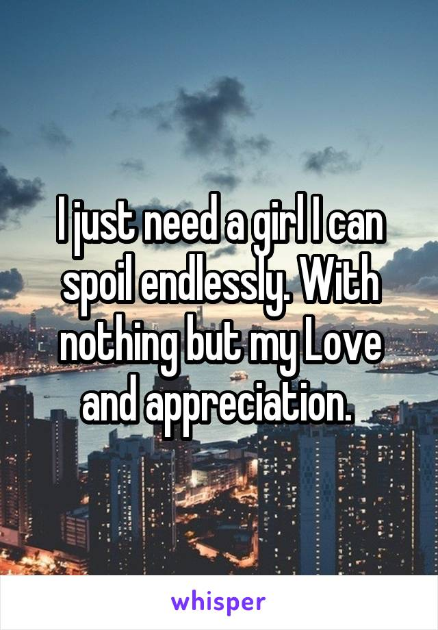 I just need a girl I can spoil endlessly. With nothing but my Love and appreciation.