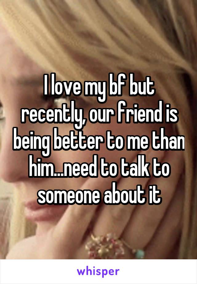 I love my bf but recently, our friend is being better to me than him...need to talk to someone about it