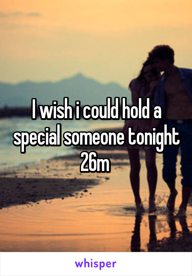 I wish i could hold a special someone tonight 26m