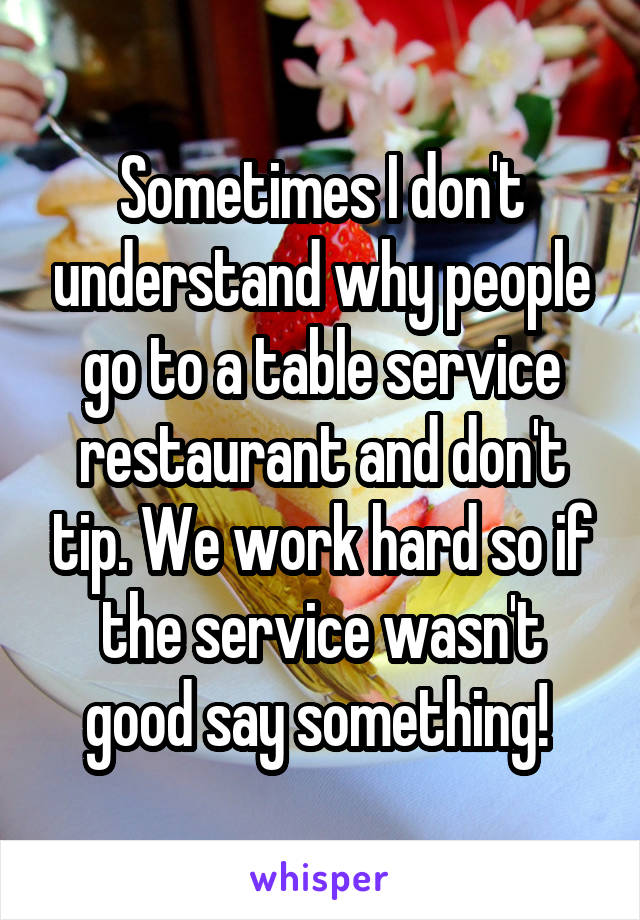 Sometimes I don't understand why people go to a table service restaurant and don't tip. We work hard so if the service wasn't good say something!